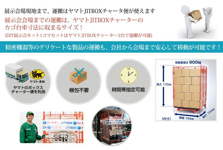 展示会場現地まで、運搬はヤマトJITBOXチャータ便が使えます。展示会会場までの運搬は、ヤマトJITBOXチャーターのカゴ台車寸法に収まるサイズ!(DIY展示会キット1コマセットはヤマトJITBOXチャーター3台で運搬が可能)精密機器等のデリケートな製品の運搬も、会社から会場まで安心して移動が可能です!