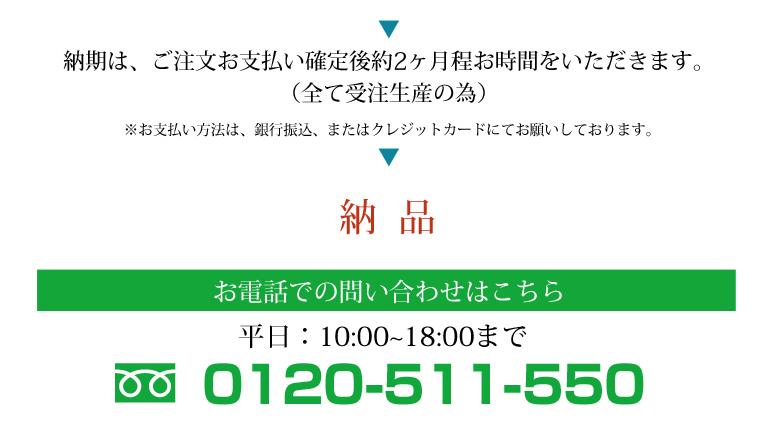 納期は、ご注文お支払い確定後約1ヶ月程お時間をいただきます。 (全て受注生産の為)※お支払い方法は、銀行振込、またはクレジットカードにてお願いしております。→納品→お電話でのお問い合わせはこちら:平日10:00~18:00まで:フリーダイヤル0120-511-550